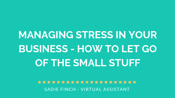 Managing Stress in Your Business – How to Let Go of the Small Stuff